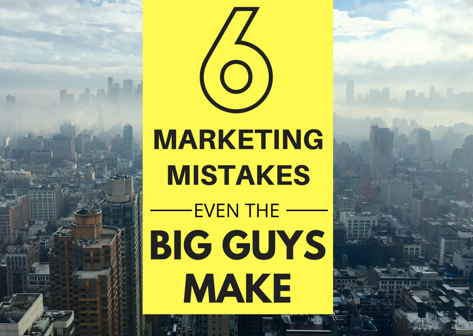 6 Marketing Mistakes Even The Big Guys Make