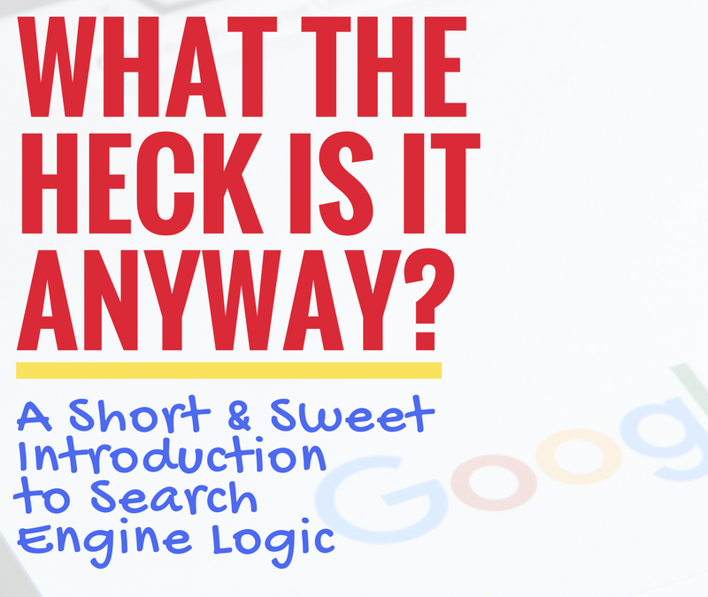 WHAT THE HECK IS IT ANYWAY? A Short And Sweet Introduction To Search Engine Logic
